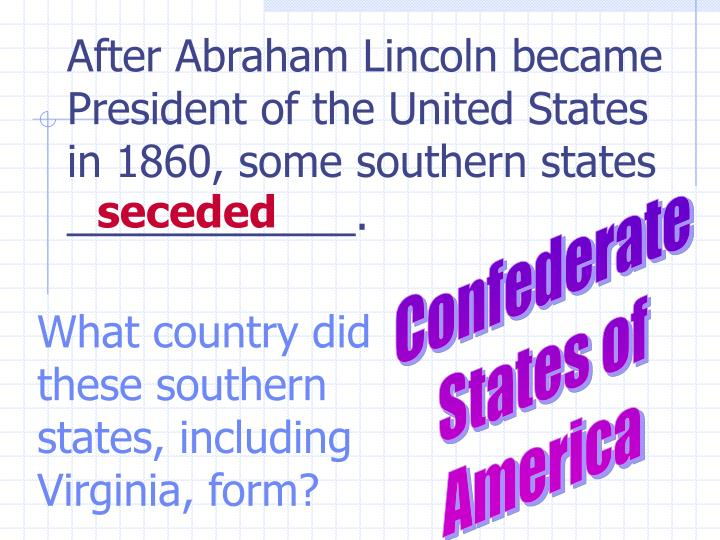 After Abraham Lincoln became President of the United States in 1860, some southern states ____________.