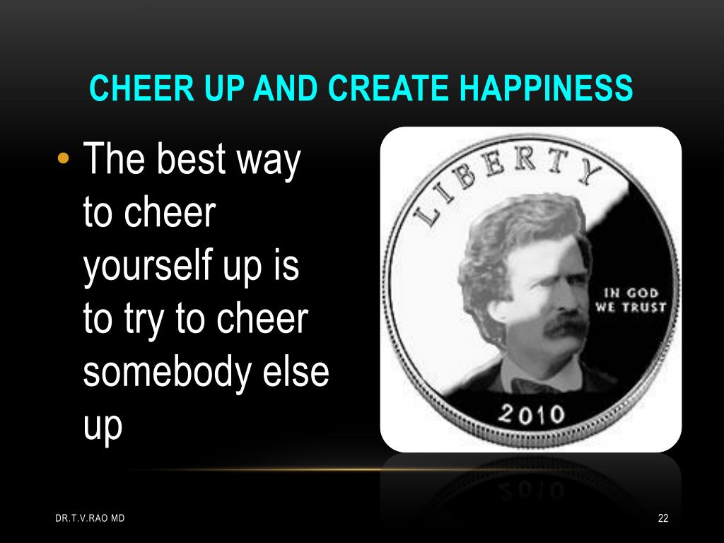 Cheer up and create happiness