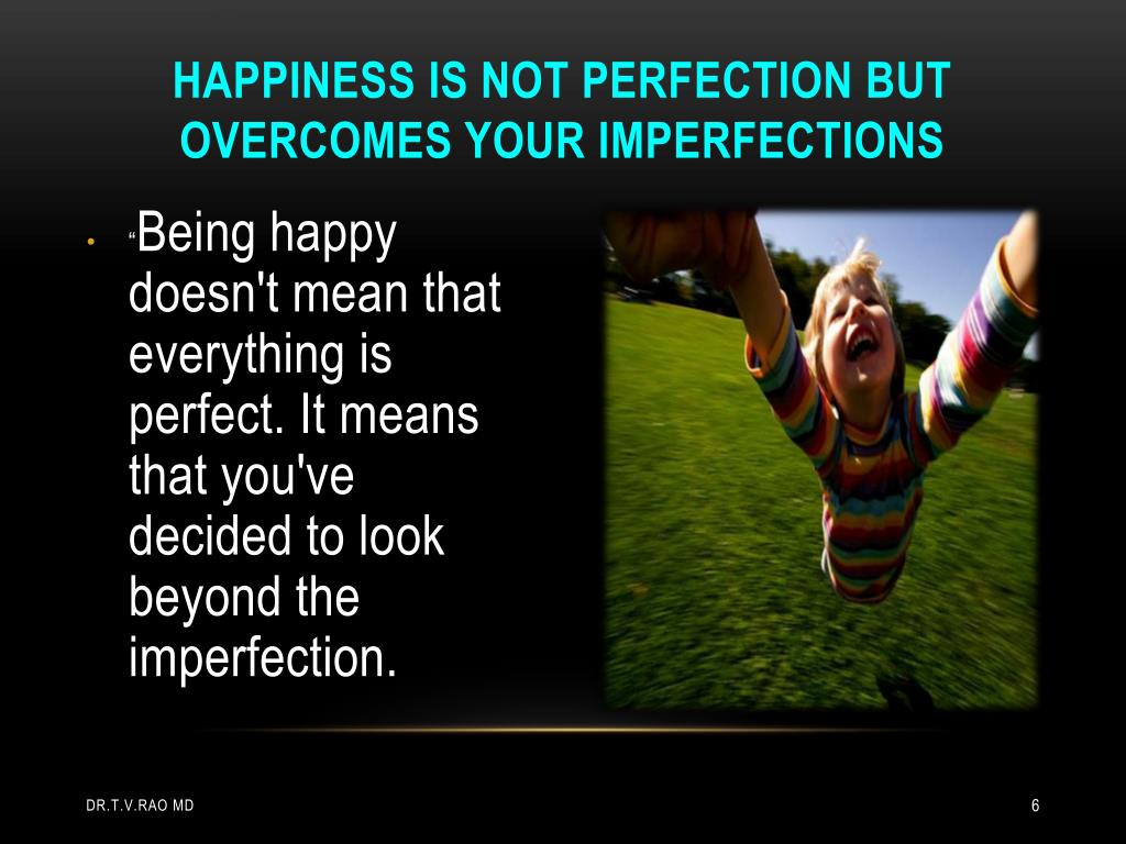 Happiness is not perfection but overcomes your imperfections