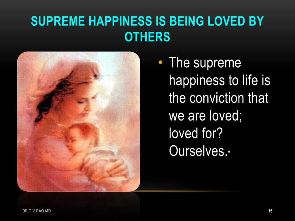 Supreme happiness is being loved by others