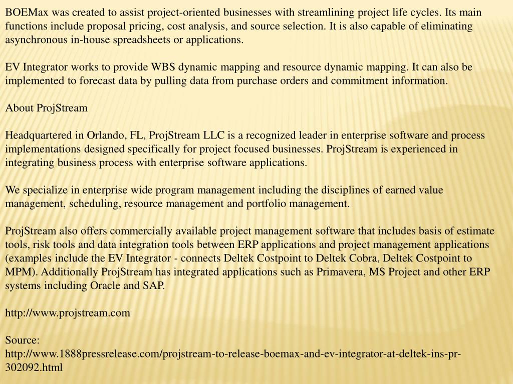 BOEMax was created to assist project-oriented businesses with streamlining project life cycles. Its main functions include proposal pricing, cost analysis, and source selection. It is also capable of eliminating asynchronous in-house spreadsheets or applications.