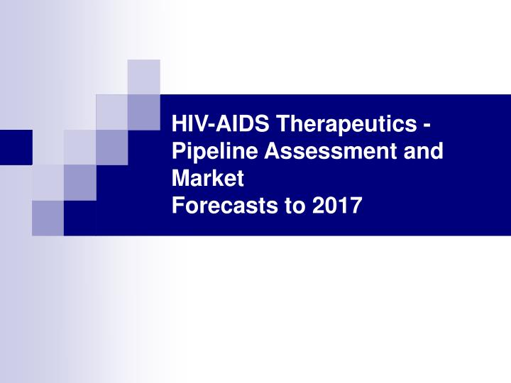 Hiv aids therapeutics pipeline assessment and market forecasts to 2017