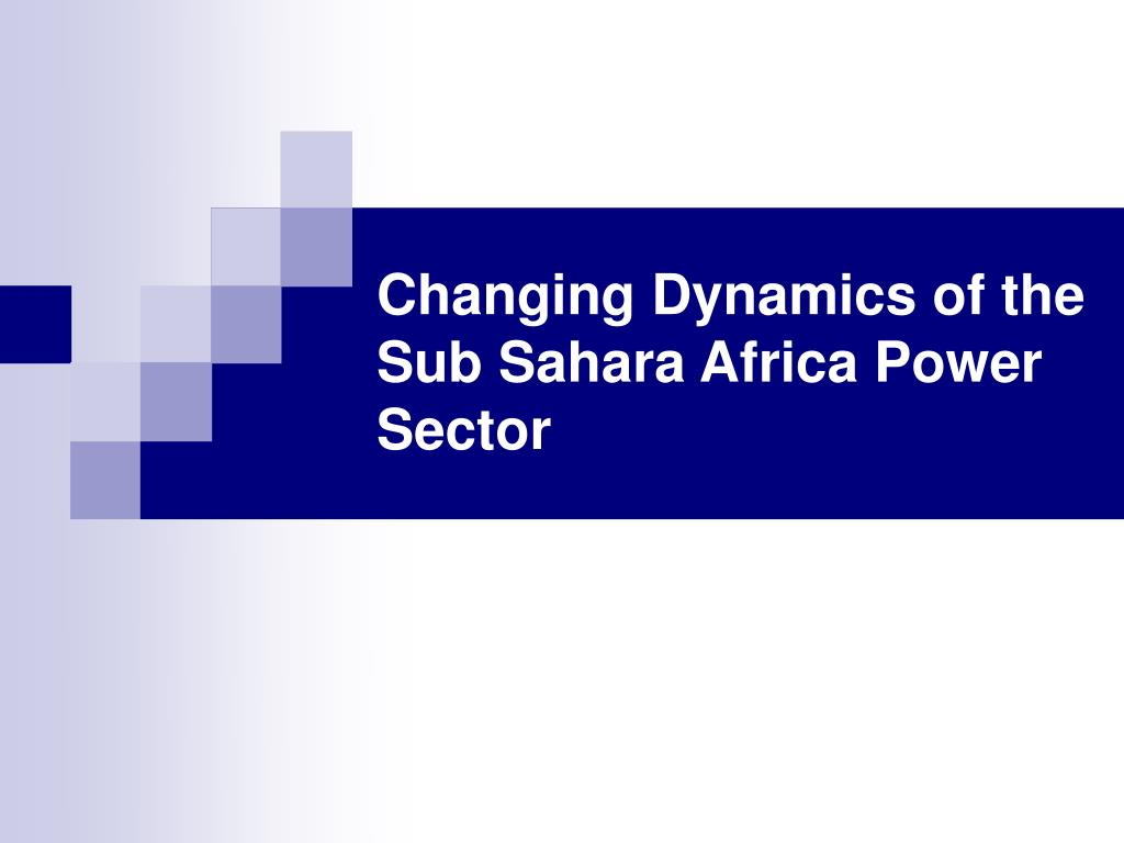 changing dynamics of the sub sahara africa power sector l.