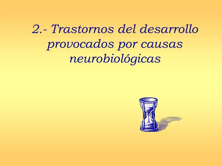 2.- Trastornos del desarrollo provocados por causas neurobiológicas