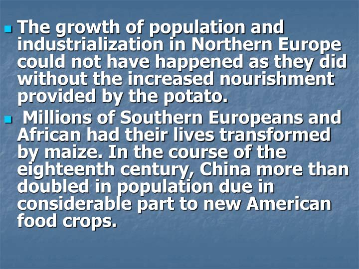 The growth of population and industrialization in Northern Europe could not have happened as they did without the increased nourishment provided by the potato.