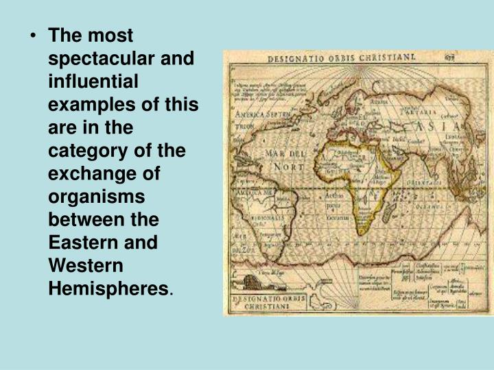 The most spectacular and influential examples of this are in the category of the exchange of organisms between the Eastern and Western Hemispheres