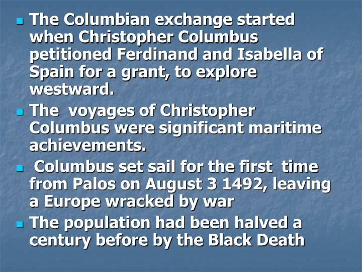 The Columbian exchange started when Christopher Columbus petitioned Ferdinand and Isabella of Spain for a grant, to explore westward.