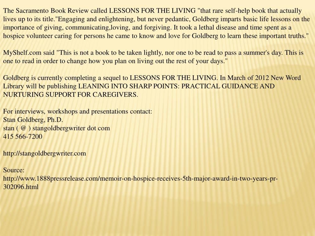 """The Sacramento Book Review called LESSONS FOR THE LIVING """"that rare self-help book that actually lives up to its title.""""Engaging and enlightening, but never pedantic, Goldberg imparts basic life lessons on the importance of giving, communicating,loving, and forgiving. It took a lethal disease and time spent as a hospice volunteer caring for persons he came to know and love for Goldberg to learn these important truths."""""""