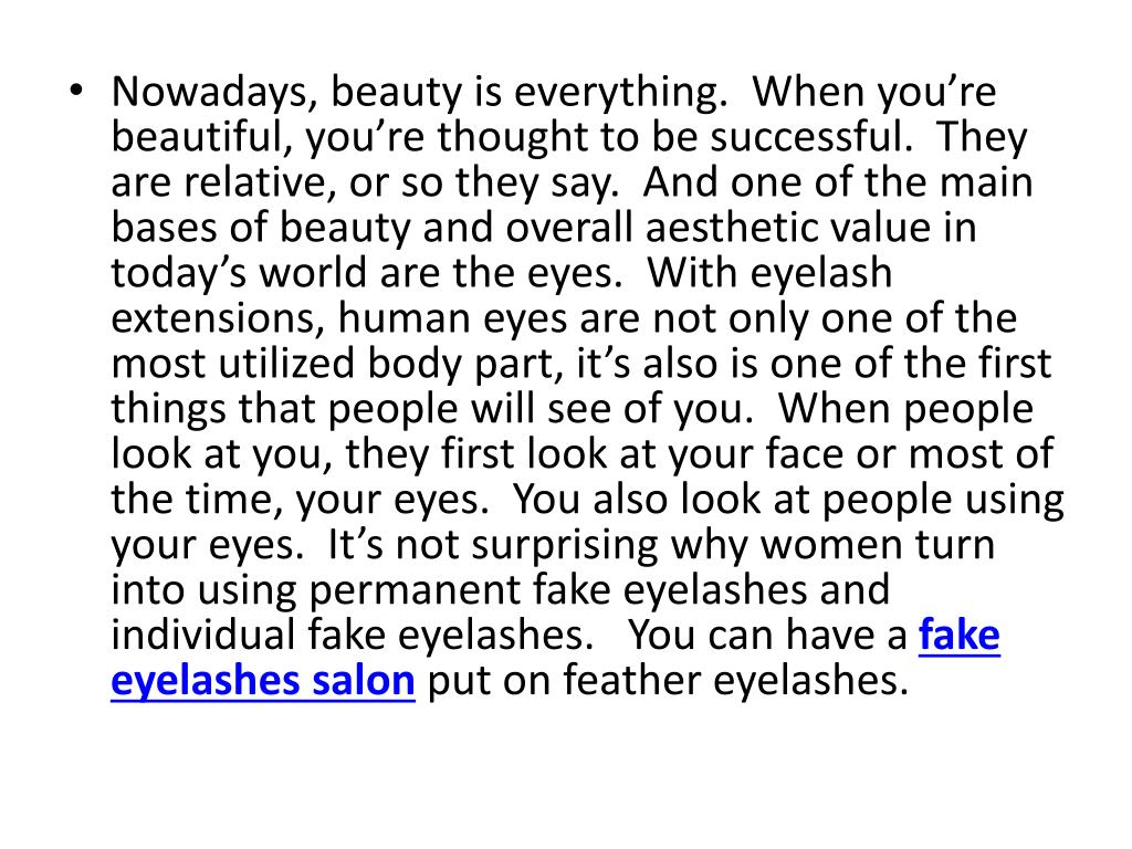 Nowadays, beauty is everything.  When you're beautiful, you're thought to be successful.  They are relative, or so they say.  And one of the main bases of beauty and overall aesthetic value in today's world are the eyes.  With eyelash extensions, human eyes are not only one of the most utilized body part, it's also is one of the first things that people will see of you.  When people look at you, they first look at your face or most of the time, your eyes.  You also look at people using your eyes.  It's not surprising why women turn into using permanent fake eyelashes and individual fake eyelashes.   You can have a