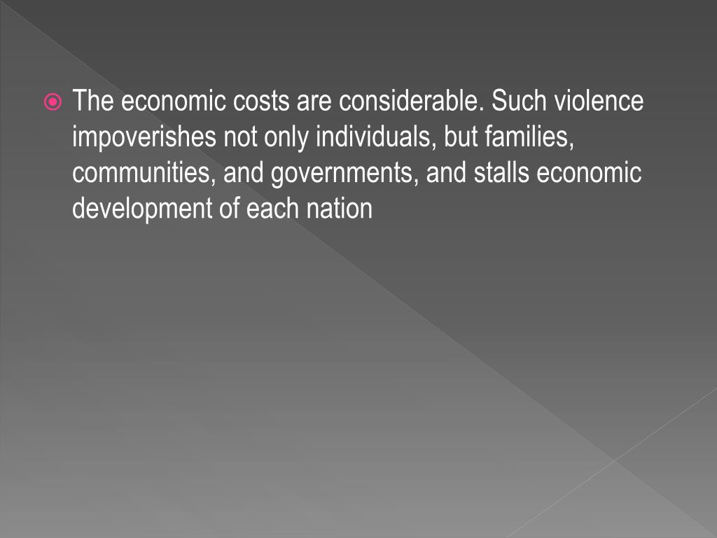 The economic costs are considerable. Such violence impoverishes not only individuals, but families, communities, and governments, and stalls economic development of each nation