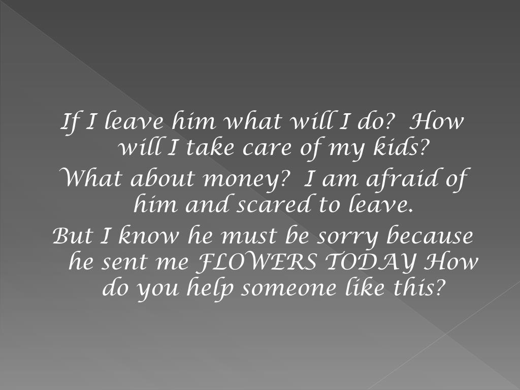 If I leave him what will I do? How will I take care of my kids?