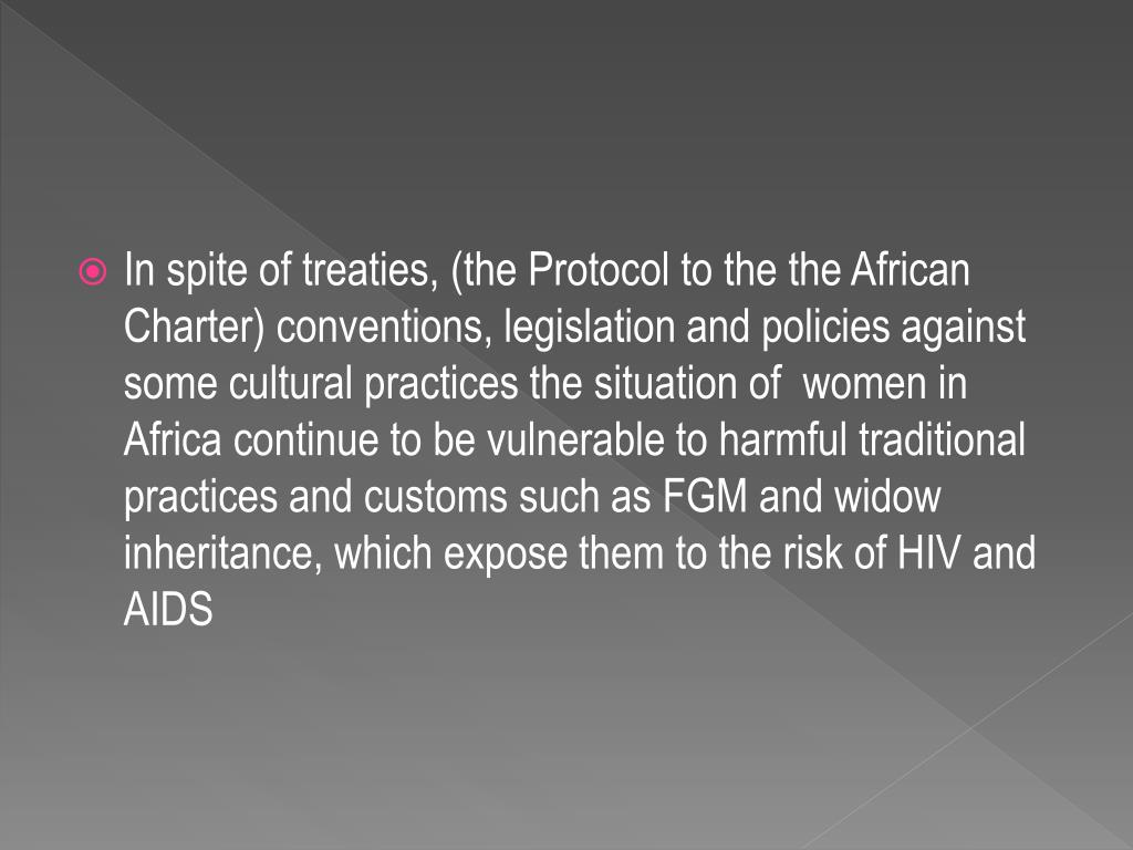 In spite of treaties, (the Protocol to the the African Charter) conventions, legislation and policies against some cultural practices the situation of  women in Africa continue to be vulnerable to harmful traditional practices and customs such as FGM and widow inheritance, which expose them to the risk of HIV and AIDS