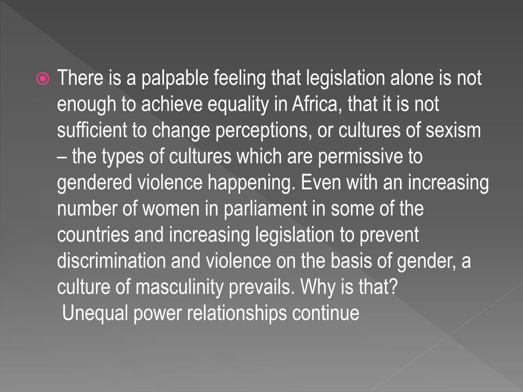 There is a palpable feeling that legislation alone is not enough to achieve equality in Africa, that it is not sufficient to change perceptions, or cultures of sexism – the types of cultures which are permissive to gendered violence happening. Even with an increasing number of women in parliament in some of the countries and increasing legislation to prevent discrimination and violence on the basis of gender, a culture of masculinity prevails. Why is that?