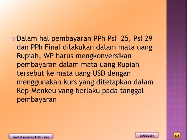 Dalam hal pembayaran PPh Psl  25, Psl 29 dan PPh Final dilakukan dalam mata uang Rupiah, WP harus mengkonversikan pembayaran dalam mata uang Rupiah tersebut ke mata uang USD dengan menggunakan kurs yang ditetapkan dalam Kep-Menkeu yang berlaku pada tanggal pembayaran