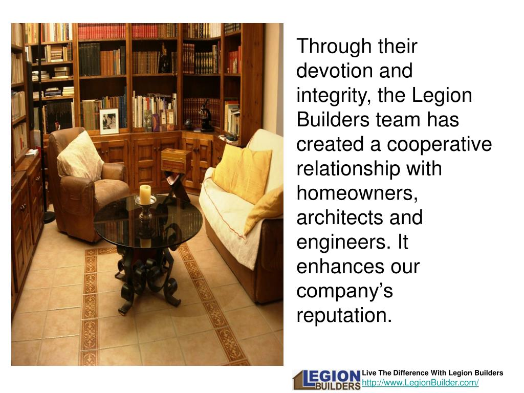 Through their devotion and integrity, the Legion Builders team has created a cooperative relationship with homeowners, architects and engineers. It enhances our company's reputation.