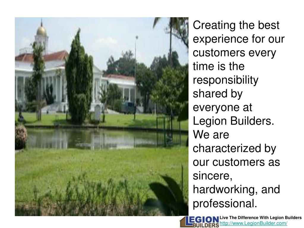 Creating the best experience for our customers every time is the responsibility shared by everyone at Legion Builders. We are characterized by our customers as sincere, hardworking, and professional.