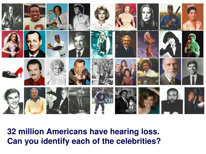 32 million Americans have hearing loss.