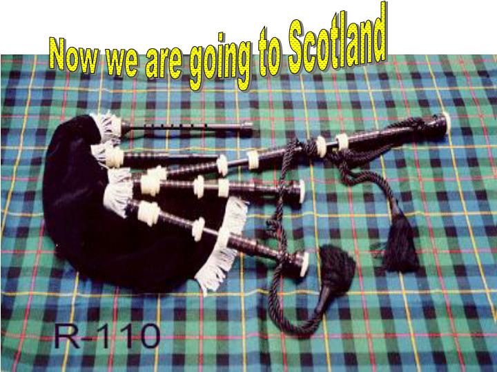 Now we are going to Scotland