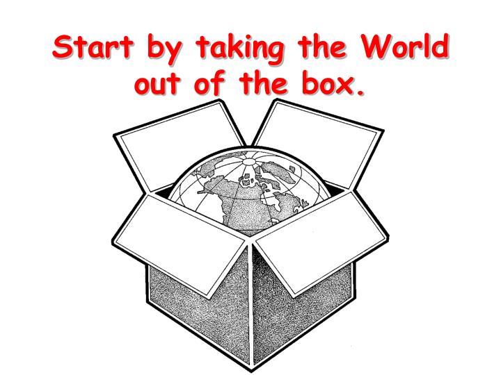 Start by taking the world out of the box