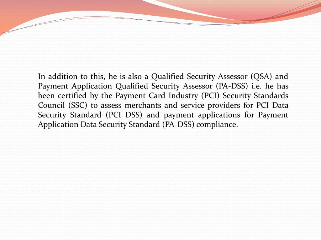 In addition to this, he is also a Qualified Security Assessor (QSA) and Payment Application Qualified Security Assessor (PA-DSS) i.e. he has been certified by the Payment Card Industry (PCI) Security Standards Council (SSC) to assess merchants and service providers for PCI Data Security Standard (PCI DSS) and payment applications for Payment Application Data Security Standard (PA-DSS) compliance.