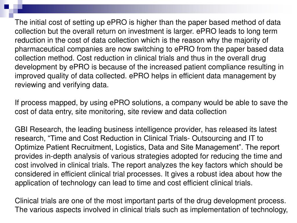 The initial cost of setting up ePRO is higher than the paper based method of data collection but the overall return on investment is larger. ePRO leads to long term reduction in the cost of data collection which is the reason why the majority of pharmaceutical companies are now switching to ePRO from the paper based data collection method. Cost reduction in clinical trials and thus in the overall drug development by ePRO is because of the increased patient compliance resulting in