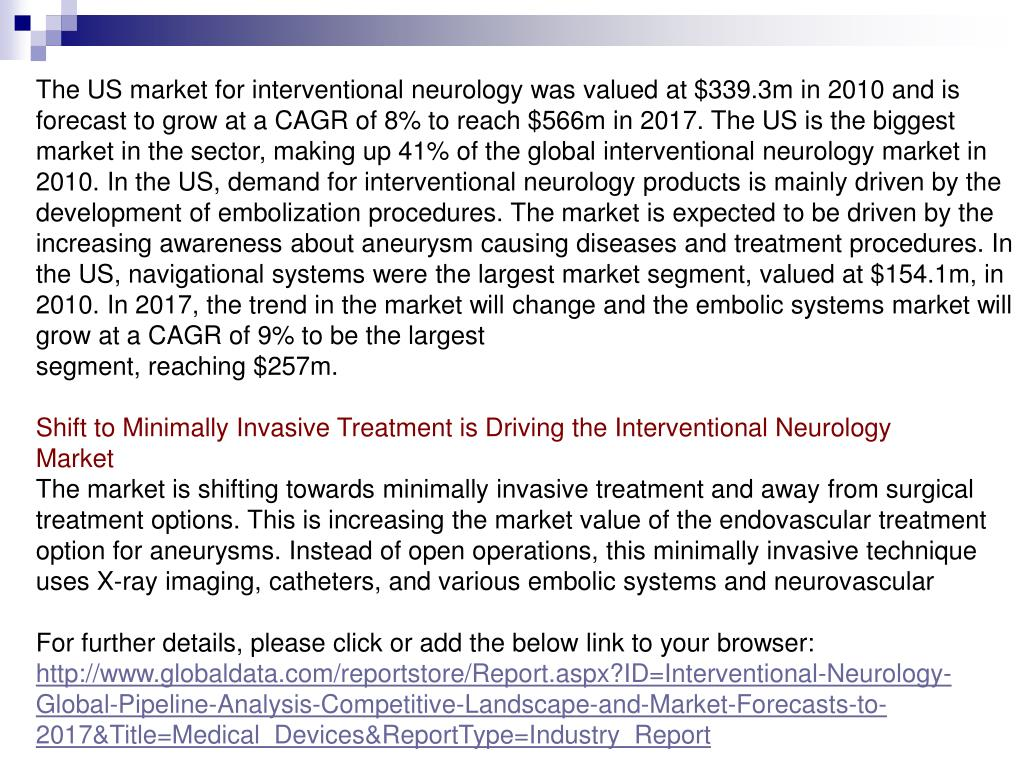 The US market for interventional neurology was valued at $339.3m in 2010 and is forecast to grow at a CAGR of 8% to reach $566m in 2017. The US is the biggest market in the sector, making up 41% of the global interventional neurology market in 2010. In the US, demand for interventional neurology products is mainly driven by the development of embolization procedures. The market is expected to be driven by the increasing awareness about aneurysm causing diseases and treatment procedures. In the US, navigational systems were the largest market segment, valued at $154.1m, in 2010. In 2017, the trend in the market will change and the embolic systems market will grow at a CAGR of 9% to be the largest
