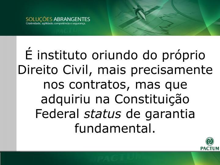 É instituto oriundo do próprio Direito Civil, mais precisamente nos contratos, mas que adquiriu na Constituição Federal