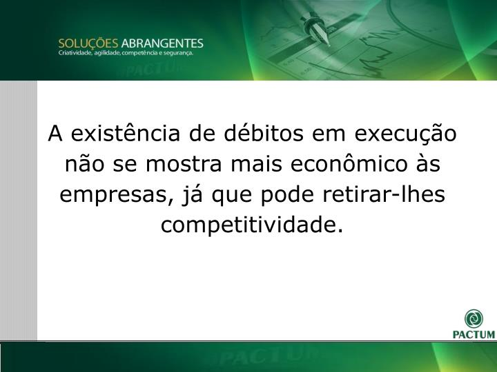 A existência de débitos em execução não se mostra mais econômico às empresas, já que pode retirar-lhes competitividade.