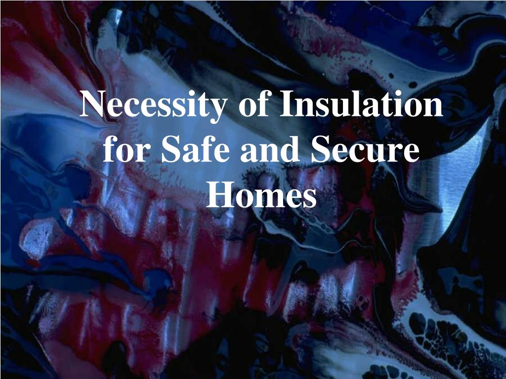 necessity of insulation for safe and secure homes l.