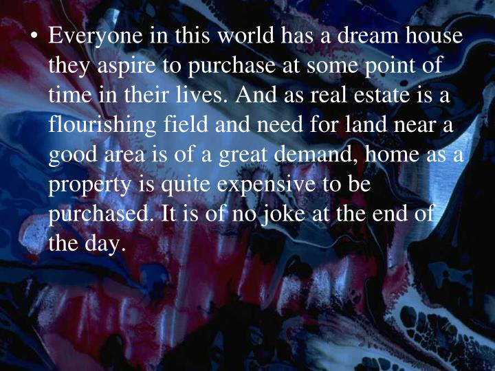 Everyone in this world has a dream house they aspire to purchase at some point of time in their live...