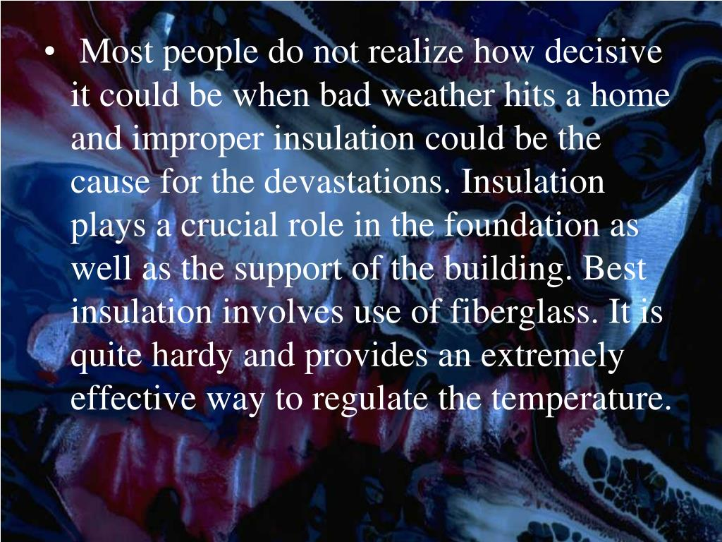 Most people do not realize how decisive it could be when bad weather hits a home and improper insulation could be the cause for the devastations. Insulation plays a crucial role in the foundation as well as the support of the building. Best insulation involves use of fiberglass. It is quite hardy and provides an extremely effective way to regulate the temperature.