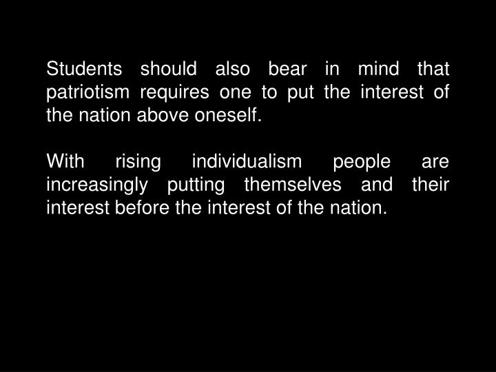 Students should also bear in mind that patriotism requires one to put the interest of the nation above oneself.
