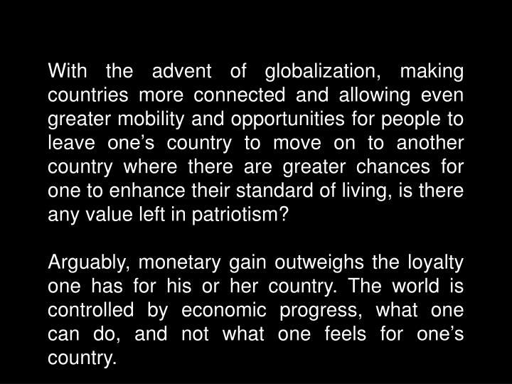 With the advent of globalization, making countries more connected and allowing even greater mobility and opportunities for people to leave one's country to move on to another country where there are greater chances for one to enhance their standard of living, is there any value left in patriotism?