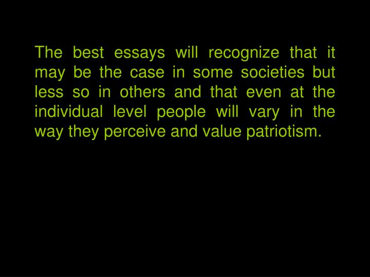 The best essays will recognize that it may be the case in some societies but less so in others and that even at the individual level people will vary in the way they perceive and value patriotism.