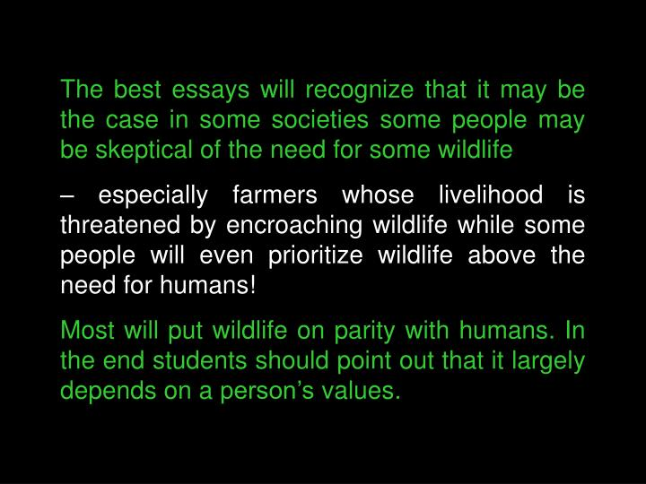 The best essays will recognize that it may be the case in some societies some people may be skeptical of the need for some wildlife