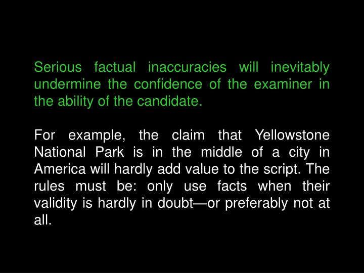 Serious factual inaccuracies will inevitably undermine the confidence of the examiner in the ability of the candidate.
