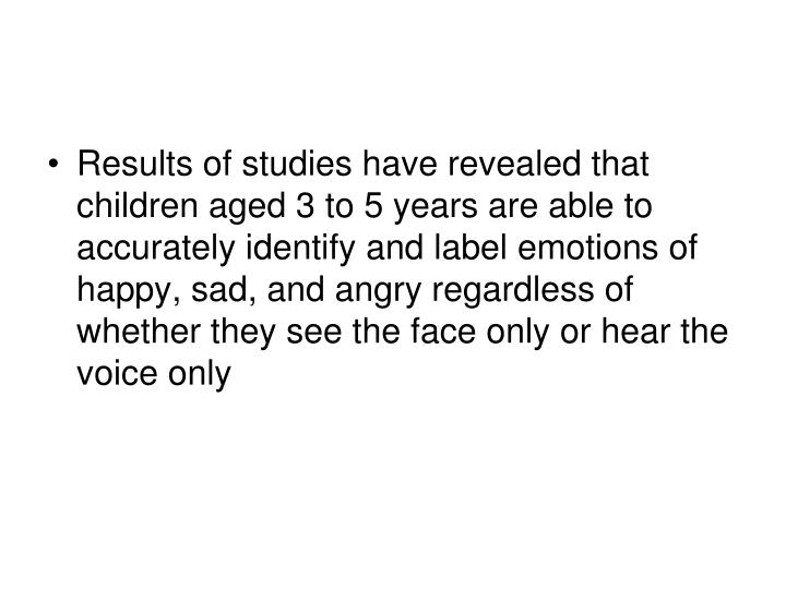 Results of studies have revealed that children aged 3 to 5 years are able to accurately identify and label emotions of happy, sad, and angry regardless of whether they see the face only or hear the voice only