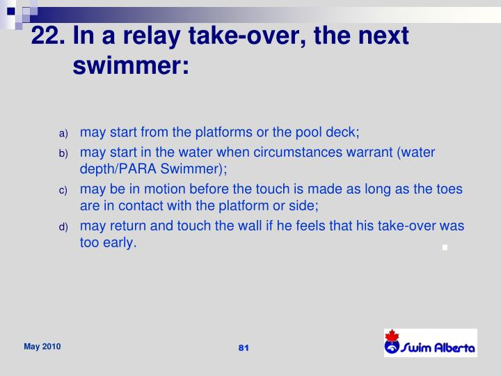 22. In a relay take-over, the next swimmer:
