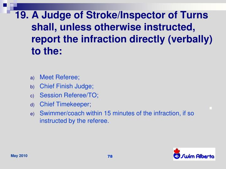 19. A Judge of Stroke/Inspector of Turns shall, unless otherwise instructed, report the infraction directly (verbally) to the: