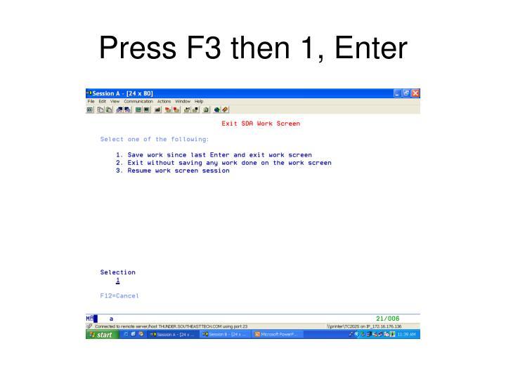 Press F3 then 1, Enter
