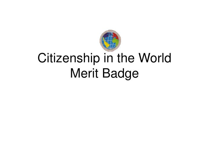 citizenship in the world merit badge Citizenship in the world merit badge requirement #1 explain what citizenship in the world means to you and what you think it takes to be a good world citizen.