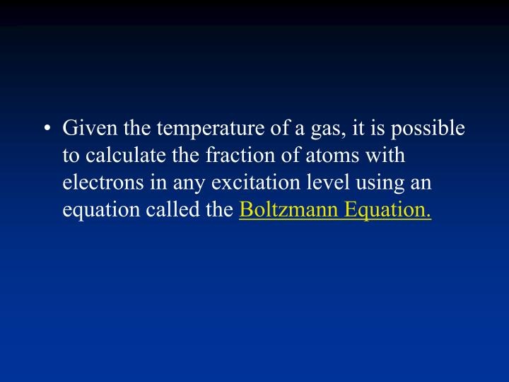 Given the temperature of a gas, it is possible to calculate the fraction of atoms with electrons in any excitation level using an equation called the
