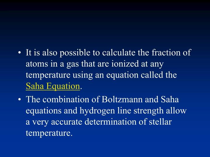 It is also possible to calculate the fraction of atoms in a gas that are ionized at any temperature using an equation called the