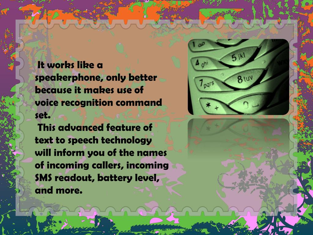 It works like a speakerphone, only better because it makes use of voice recognition command set.