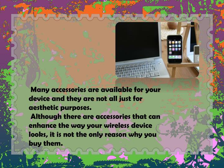 Many accessories are available for your device and they are not all just for aesthetic purposes.
