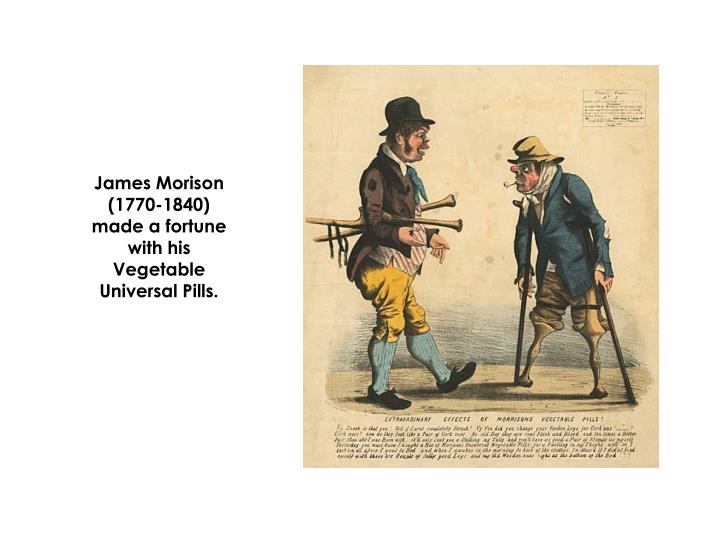 James Morison (1770-1840) made a fortune with his Vegetable Universal Pills.