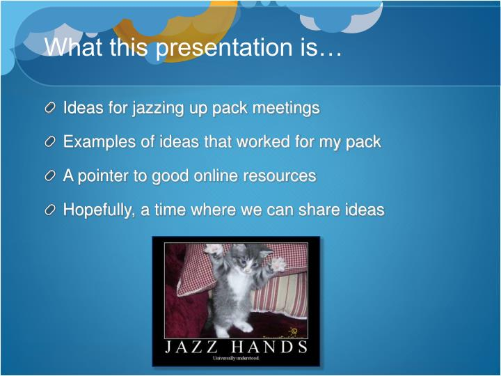 What this presentation is…