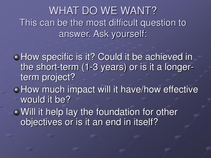 What do we want this can be the most difficult question to answer ask yourself