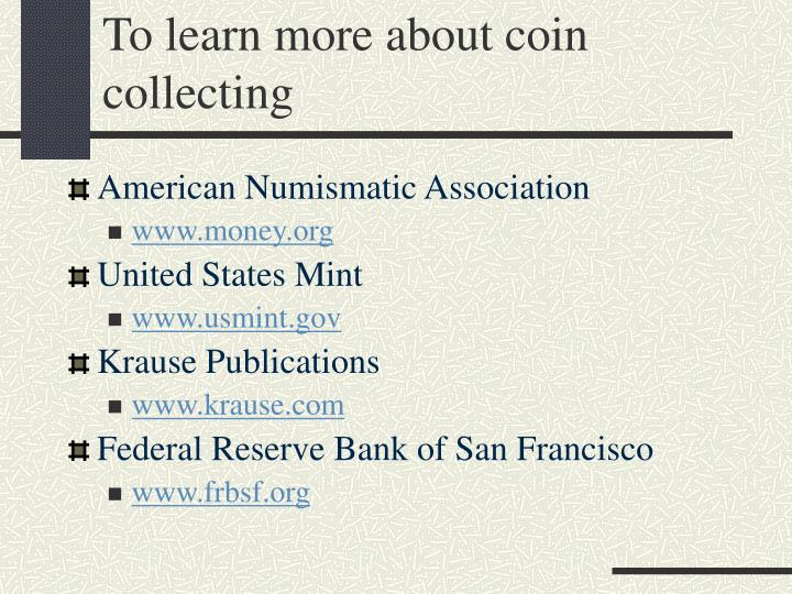 To learn more about coin collecting