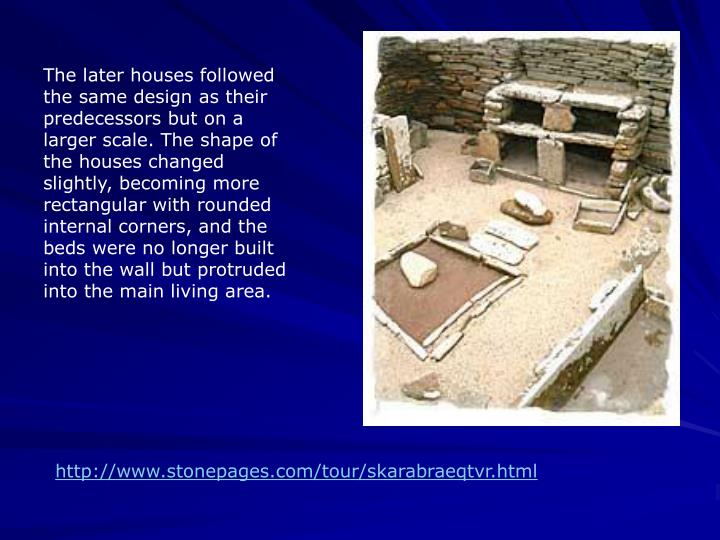 The later houses followed the same design as their predecessors but on a larger scale. The shape of the houses changed slightly, becoming more rectangular with rounded internal corners, and the beds were no longer built into the wall but protruded into the main living area.